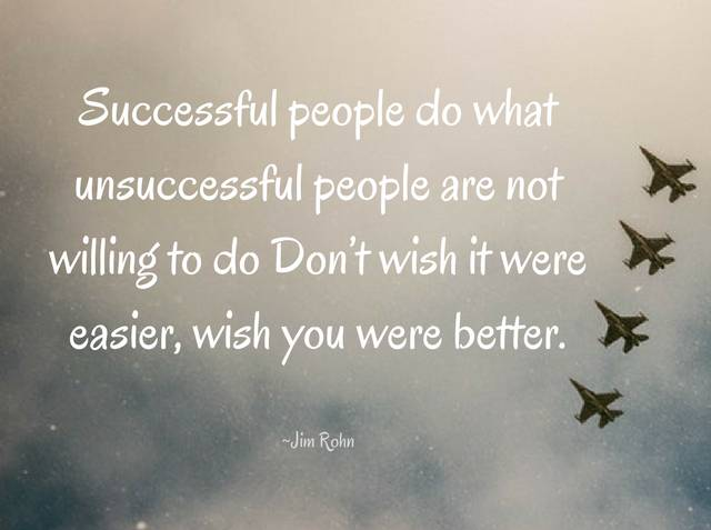 Image result for Successful people do what unsuccessful people are not willing to do. Don't wish it were easier; wish you were better