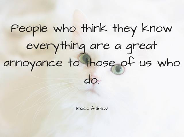 People Who Think They Know Everything Are A Great Annoyance To Those