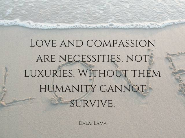 Love And Compassion Are Necessities Not Luxuries Without Them
